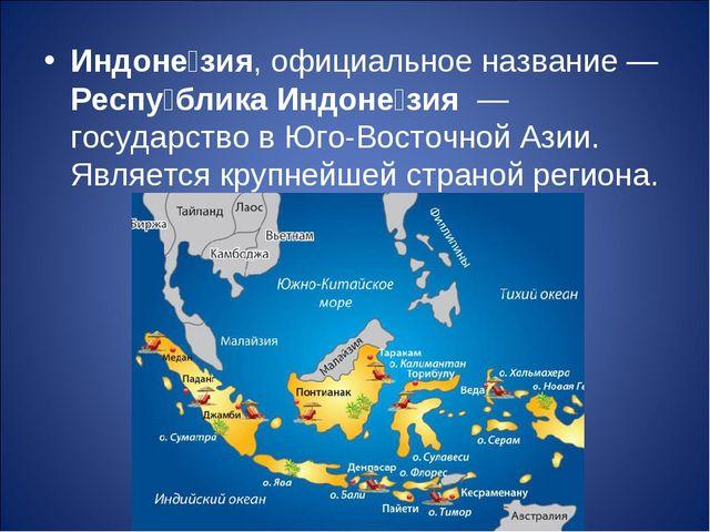 Индоне́зия, официальное название— Респу́блика Индоне́зия — государство в Юг...