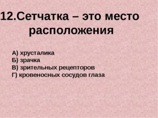 12.Сетчатка – это место расположения А) хрусталика Б) зрачка В) зрительных ре
