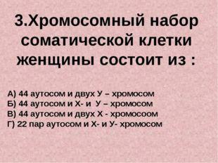 3.Хромосомный набор соматической клетки женщины состоит из : А) 44 аутосом и