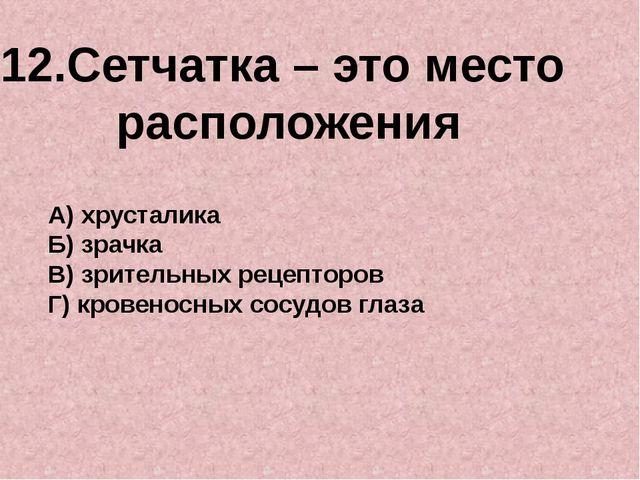 12.Сетчатка – это место расположения А) хрусталика Б) зрачка В) зрительных ре...