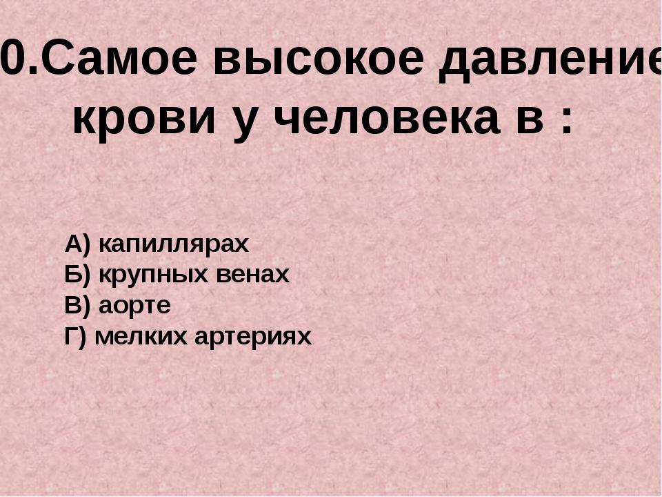 10.Самое высокое давление крови у человека в : А) капиллярах Б) крупных венах...