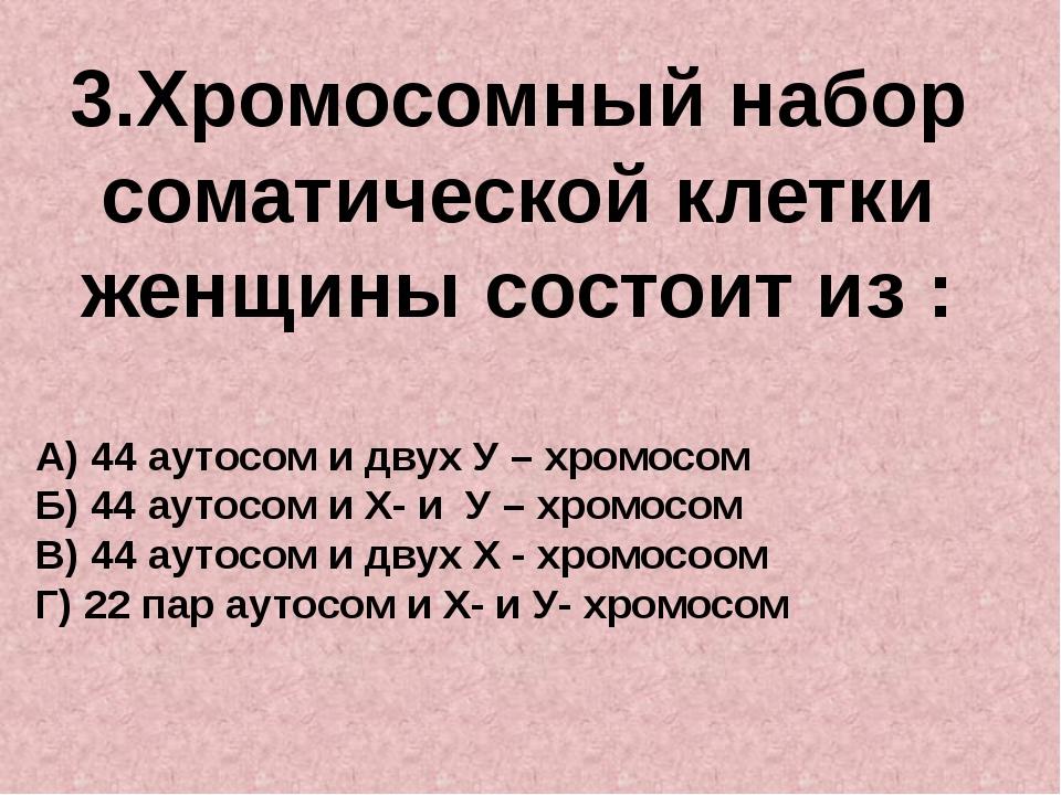 3.Хромосомный набор соматической клетки женщины состоит из : А) 44 аутосом и...
