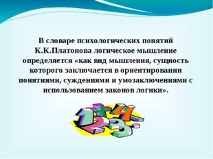 В словаре психологических понятий К.К.Платонова логическое мышление определяе