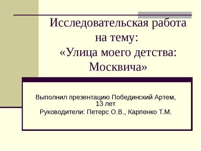Исследовательская работа на тему: «Улица моего детства: Москвича» Выполнил пр...