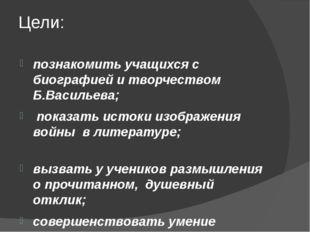 Цели: познакомить учащихся с биографией и творчеством Б.Васильева; показать и