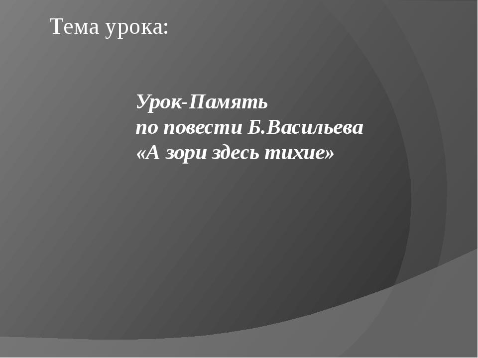 Тема урока: Урок-Память по повести Б.Васильева «А зори здесь тихие»