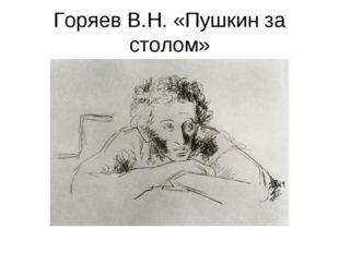 Горяев В.Н. «Пушкин за столом»