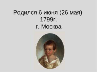 Родился 6 июня (26 мая) 1799г. г. Москва