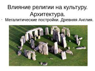 Влияние религии на культуру. Архитектура. Мегалитические постройки. Древняя А