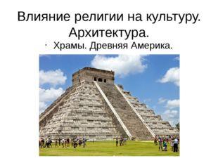 Влияние религии на культуру. Архитектура. Храмы. Древняя Америка.