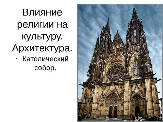 Влияние религии на культуру. Архитектура. Католический собор.