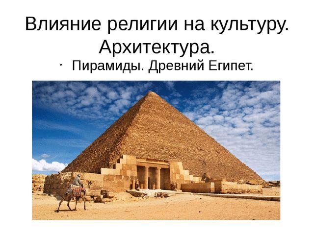 Влияние религии на культуру. Архитектура. Пирамиды. Древний Египет.