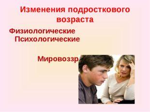 Изменения подросткового возраста ФизиологическиеПсихологические Мировоззрен