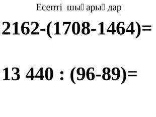 Есепті шығарыңдар 2162-(1708-1464)= 13 440 : (96-89)=