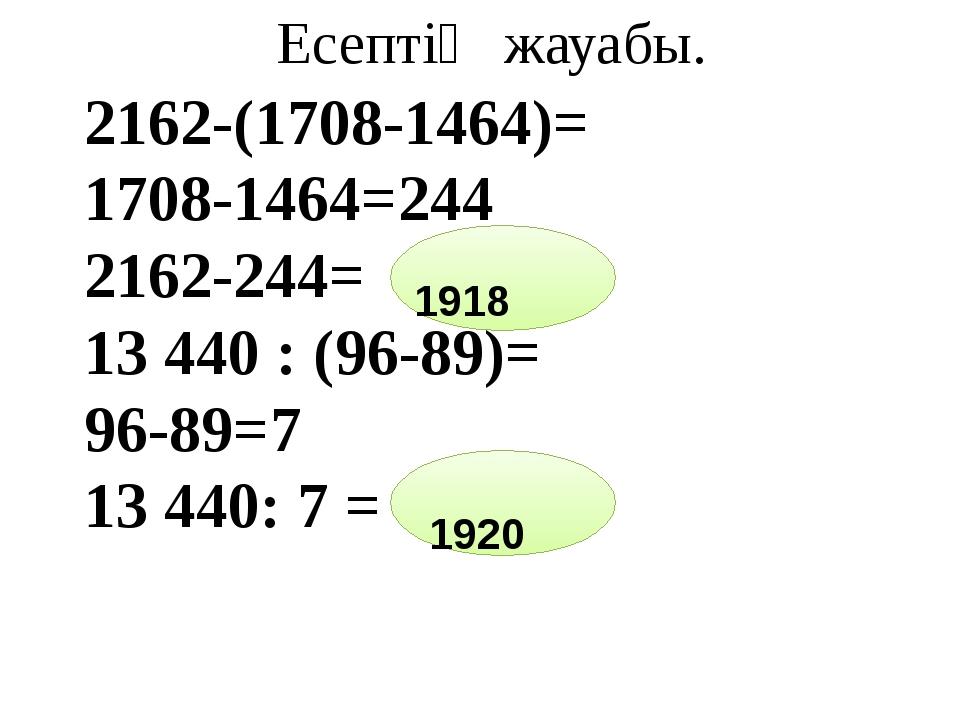 Есептің жауабы. 2162-(1708-1464)= 1708-1464=244 2162-244= 13 440 : (96-89)=...