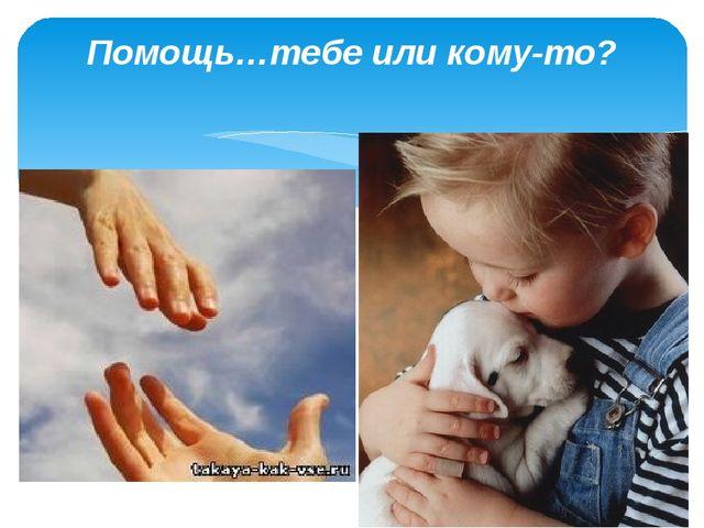 Помощь…тебе или кому-то?
