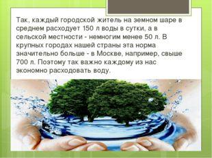 Так, каждый городской житель на земном шаре в среднем расходует 150 л воды в
