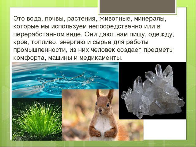 Это вода, почвы, растения, животные, минералы, которые мы используем непосред...
