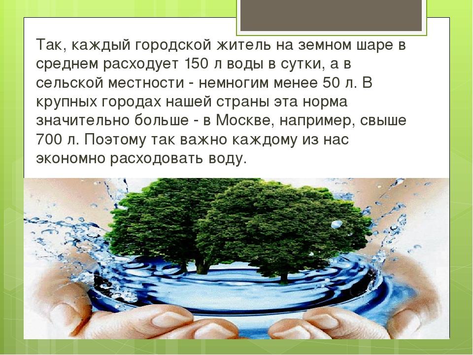 Так, каждый городской житель на земном шаре в среднем расходует 150 л воды в...