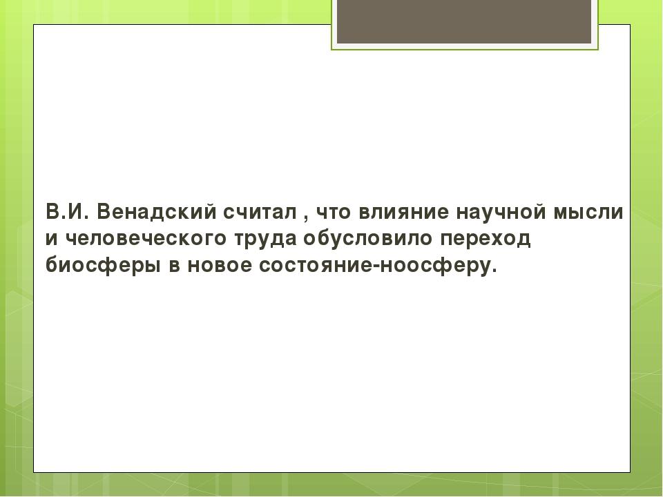 В.И. Венадский считал , что влияние научной мысли и человеческого труда обусл...