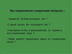 Мы предложили следующие вопросы : Нравится ли Вам посещать лес ? -С какой цел