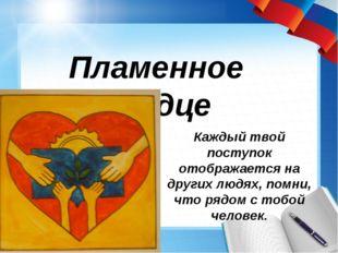 Пламенное сердце Каждый твой поступок отображается на других людях, помни, чт