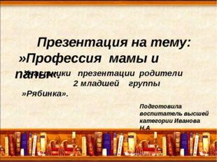 Презентация на тему: »Профессия мамы и папы«. Подготовила воспитатель высшей