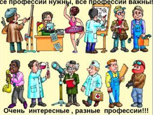Все профессии нужны, все профессии важны!!! Очень интересные , разные професс