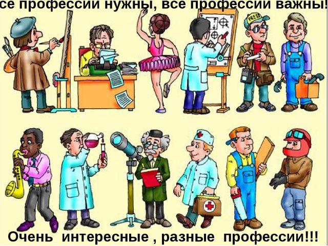 Все профессии нужны, все профессии важны!!! Очень интересные , разные професс...