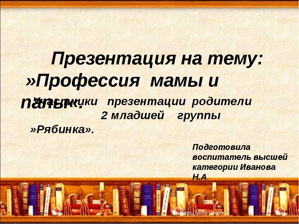 Презентация на тему: »Профессия мамы и папы«. Подготовила воспитатель высшей...