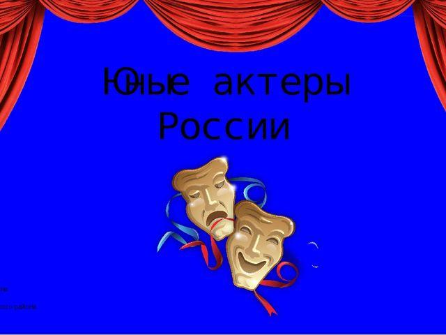 Юные актеры России Презентация составлена Ежковым П.И. ГБУ ДО ДТ Пушкинского...