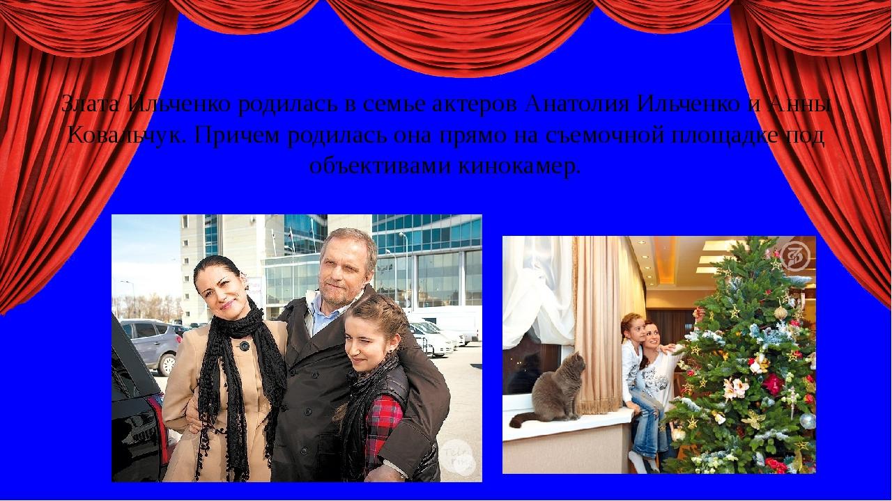 Злата Ильченко родилась в семье актеров Анатолия Ильченко и Анны Ковальчук....
