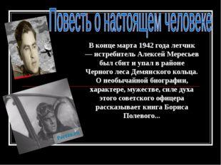 В конце марта 1942 года летчик — истребитель Алексей Мересьев был сбит и упал