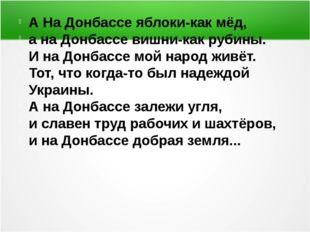 А На Донбассе яблоки-как мёд, а на Донбассе вишни-как рубины. И на Донбассе
