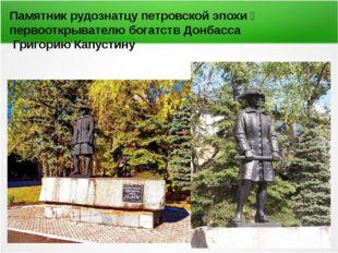 Памятник рудознатцу петровской эпохи первооткрывателю богатств Донбасса Григ