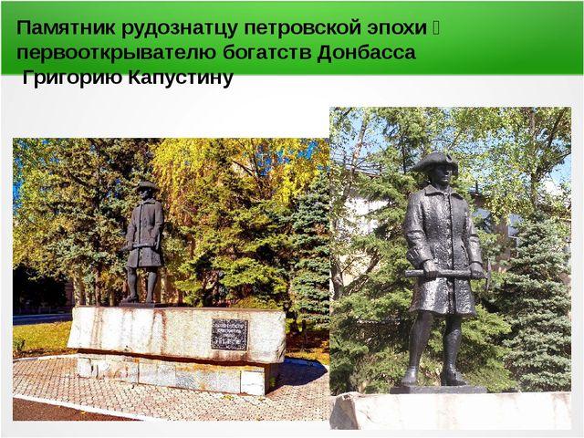 Памятник рудознатцу петровской эпохи первооткрывателю богатств Донбасса Григ...