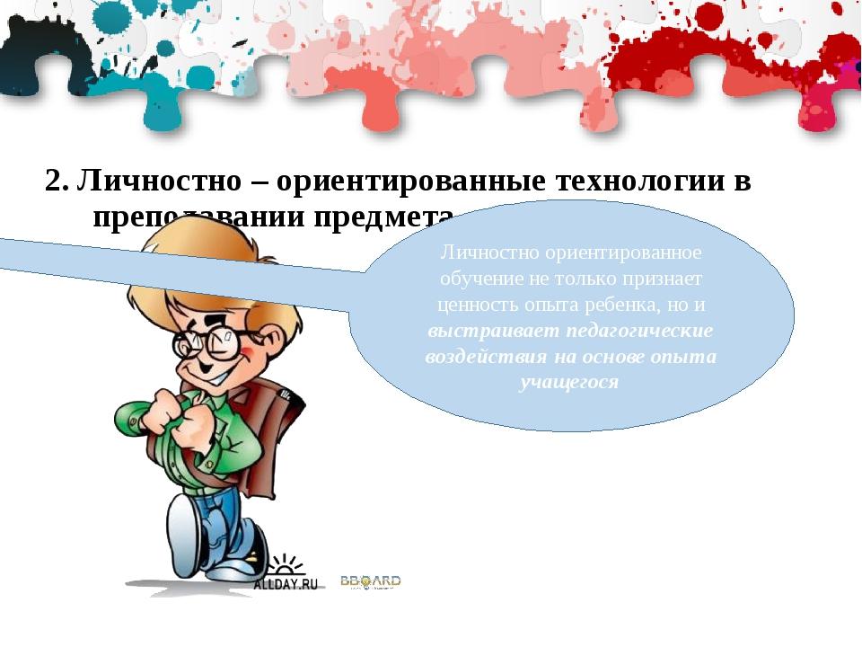 2. Личностно – ориентированные технологии в преподавании предмета Личностно о...