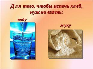 Для того, чтобы испечь хлеб, нужно взять: воду муку Фролова Ольга Ивановна д/