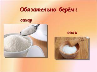Обязательно берём: сахар соль Фролова Ольга Ивановна д/с № 1687