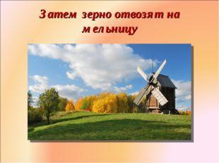 Затем зерно отвозят на мельницу Фролова Ольга Ивановна д/с № 1687