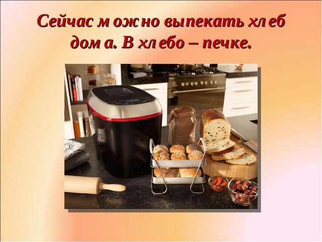 Сейчас можно выпекать хлеб дома. В хлебо – печке. Фролова Ольга Ивановна д/с...