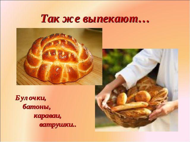 Так же выпекают… Булочки, батоны, караваи, ватрушки.. Фролова Ольга Ивановна...