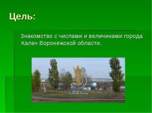 Цель: Знакомство с числами и величинами города Калач Воронежской области.