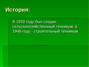 История: В 1930 году был создан сельскохозяйственный техникум, в 1946 году -