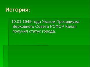 История: 10.01.1945 года Указом Президиума Верховного Совета РСФСР Калач полу