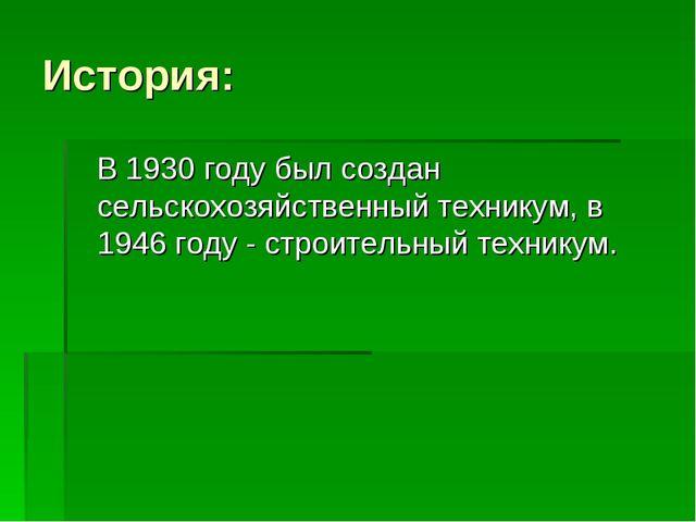 История: В 1930 году был создан сельскохозяйственный техникум, в 1946 году -...