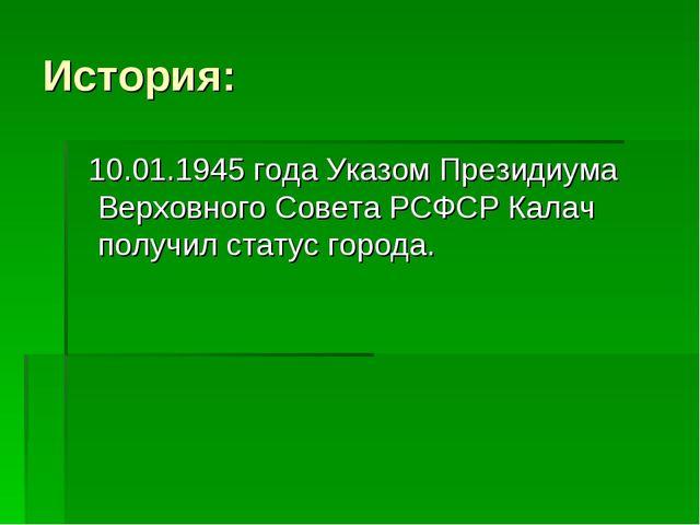 История: 10.01.1945 года Указом Президиума Верховного Совета РСФСР Калач полу...