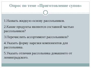 Опрос по теме «Приготовление супов» 1.Назвать жидкую основу рассольников. 2.К