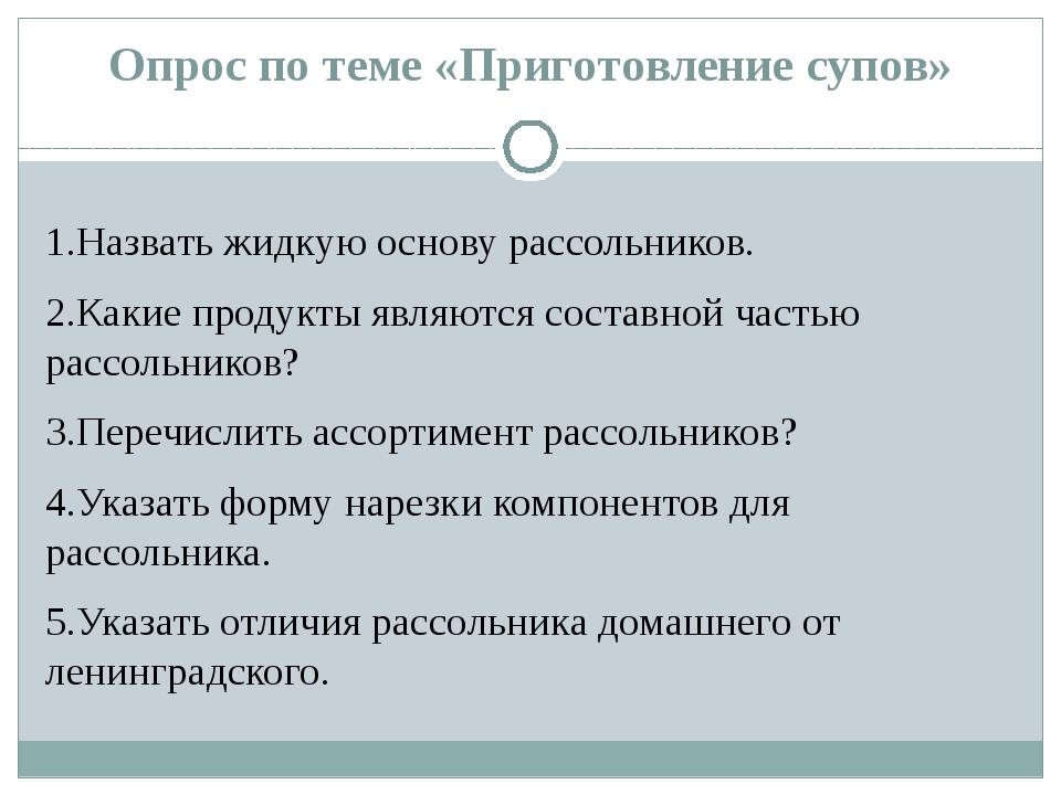 Опрос по теме «Приготовление супов» 1.Назвать жидкую основу рассольников. 2.К...