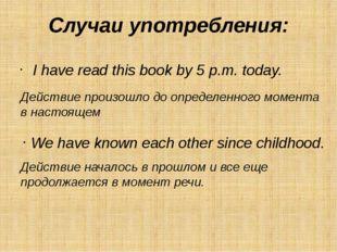 Случаи употребления: I have read this book by 5 p.m. today.  Действие произо